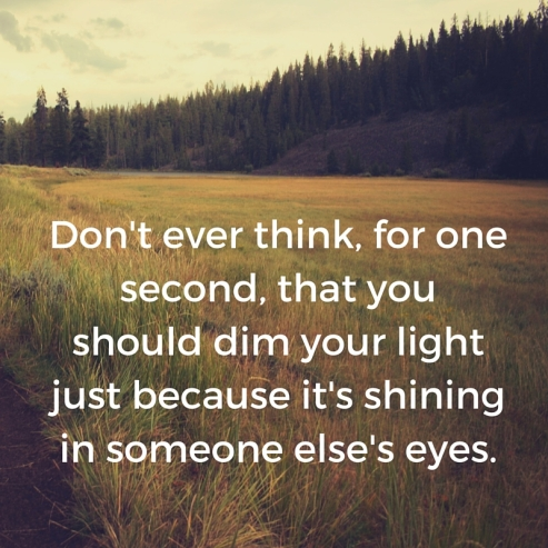 Don't ever think, for one second, to dim your light just because it's shining in someone else's eyes.